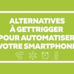 Android : 7 Alternatives à GetTrigger pour automatiser votre smartphone