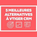 CRM & ERP : 5 Meilleures alternatives à Vtiger CRM pour gérer la relation client