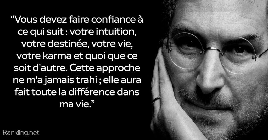 Meilleure citation Steve Jobs sur la vie : Vous devez faire confiance à ce qui suit : votre intuition, votre destinée, votre vie, votre karma et quoi que ce soit d'autre. Cette approche ne m'a jamais trahi ; elle aura fait toute la différence dans ma vie.